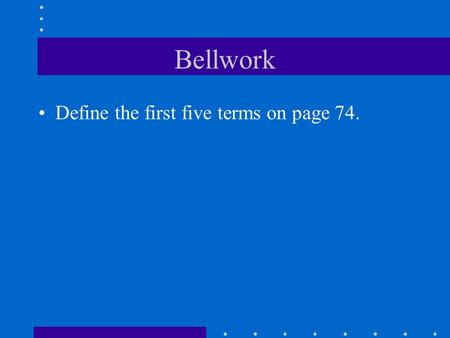 Bellwork Define the first five terms on page 74.