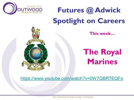The Outwood Grange Family of Schools Adwick Spotlight on Careers This week… The Royal Marines https://www.youtube.com/watch?v=0W7QBRTEQFo.