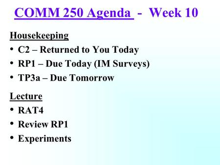 COMM 250 Agenda - Week 10 Housekeeping C2 – Returned to You Today RP1 – Due Today (IM Surveys) TP3a – Due Tomorrow Lecture RAT4 Review RP1 Experiments.