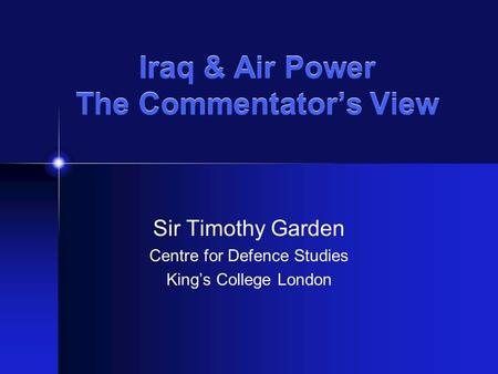 Iraq & Air Power The Commentator's View Sir Timothy Garden Centre for Defence Studies King's College London.
