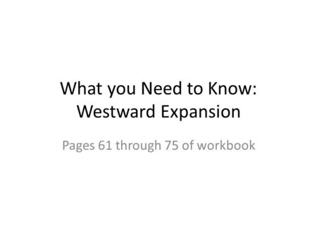 What you Need to Know: Westward Expansion Pages 61 through 75 of workbook.