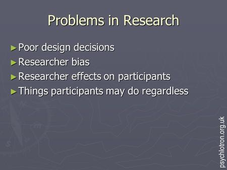 Problems in Research ► Poor design decisions ► Researcher bias ► Researcher effects on participants ► Things participants may do regardless psychlotron.org.uk.