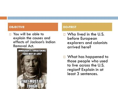  You will be able to explain the causes and effects of Jackson's Indian Removal Act.  Who lived in the U.S. before European explorers and colonists arrived.