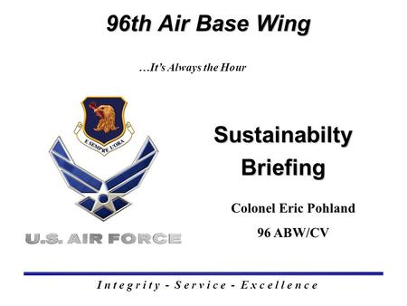 Sustainabilty Briefing 96th Air Base Wing I n t e g r i t y - S e r v i c e - E x c e l l e n c e …It's Always the Hour Colonel Eric Pohland 96 ABW/CV.