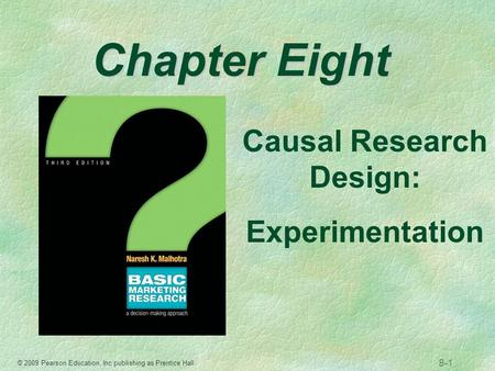 © 2009 Pearson Education, Inc publishing as Prentice Hall 8-1 Chapter Eight Causal Research Design: Experimentation.