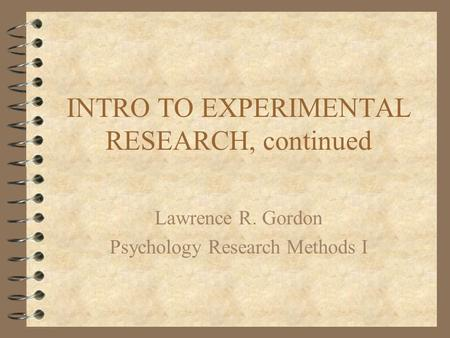 INTRO TO EXPERIMENTAL RESEARCH, continued Lawrence R. Gordon Psychology Research Methods I.