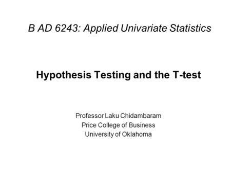 B AD 6243: Applied Univariate Statistics Hypothesis Testing and the T-test Professor Laku Chidambaram Price College of Business University of Oklahoma.