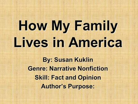 How My Family Lives in America By: Susan Kuklin Genre: Narrative Nonfiction Skill: Fact and Opinion Author's Purpose:
