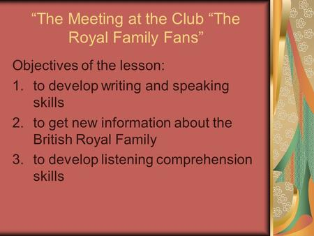 """The Meeting at the Club ""The Royal Family Fans"" Objectives оf the lesson: 1.to develop writing and speaking skills 2.to get new information about the."