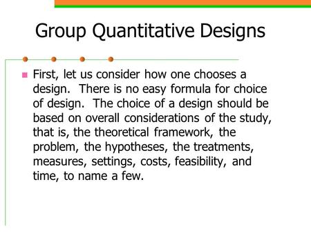 Group Quantitative Designs First, let us consider how one chooses a design. There is no easy formula for choice of design. The choice of a design should.