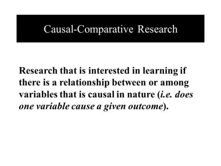 Causal-Comparative Research Research that is interested in learning if there is a relationship between or among variables that is causal in nature (i.e.
