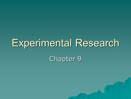 Experimental Research Chapter 9. Experimental Research  What are experiments? –Independent variable –Dependent variable.
