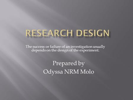 The success or failure of an investigation usually depends on the design of the experiment. Prepared by Odyssa NRM Molo.