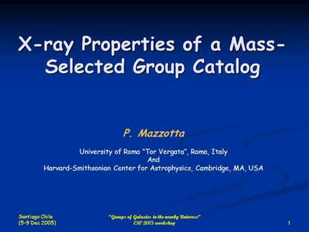 "Santiago Chile (5-9 Dec 2005) 1 ""Groups of Galaxies in the nearby Universe"" ESO 2005 workshop X-ray Properties of a Mass- Selected Group Catalog P. Mazzotta."