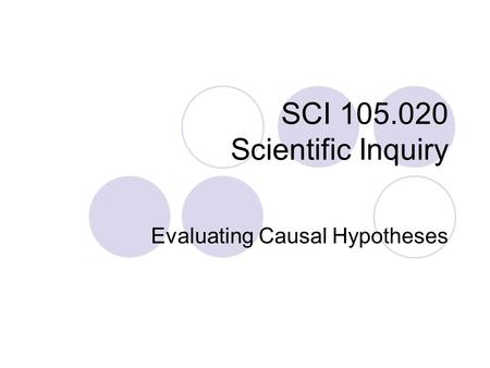 SCI 105.020 Scientific Inquiry Evaluating Causal Hypotheses.