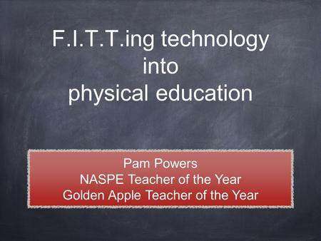 F.I.T.T.ing technology into physical education Pam Powers NASPE Teacher of the Year Golden Apple Teacher of the Year.