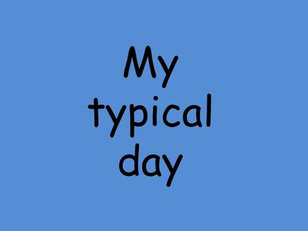 My typical day. I get up at……… a.m. always usually often sometimes never.