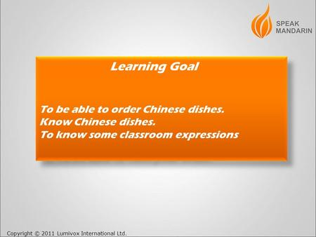Copyright © 2011 Lumivox International Ltd. Learning Goal To be able to order Chinese dishes. Know Chinese dishes. To know some classroom expressions.
