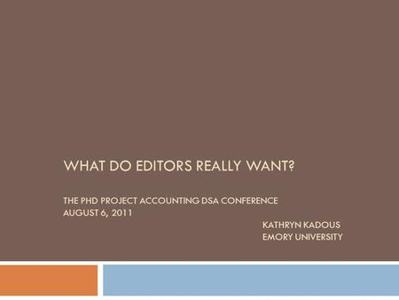 WHAT DO EDITORS REALLY WANT? THE PHD PROJECT ACCOUNTING DSA CONFERENCE AUGUST 6, 2011 KATHRYN KADOUS EMORY UNIVERSITY.