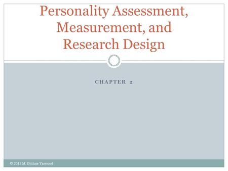 CHAPTER 2 Personality Assessment, Measurement, and Research Design © 2015 M. Guthrie Yarwood.