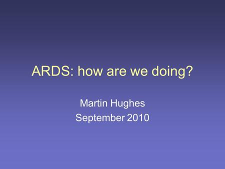 ARDS: how are we doing? Martin Hughes September 2010.