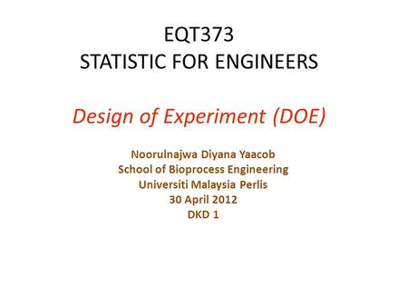 EQT373 STATISTIC FOR ENGINEERS Design of Experiment (DOE) Noorulnajwa Diyana Yaacob School of Bioprocess Engineering Universiti Malaysia Perlis 30 April.