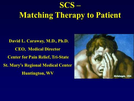 SCS – Matching Therapy to Patient David L. Caraway, M.D., Ph.D. David L. Caraway, M.D., Ph.D. CEO, Medical Director Center for Pain Relief, Tri-State.