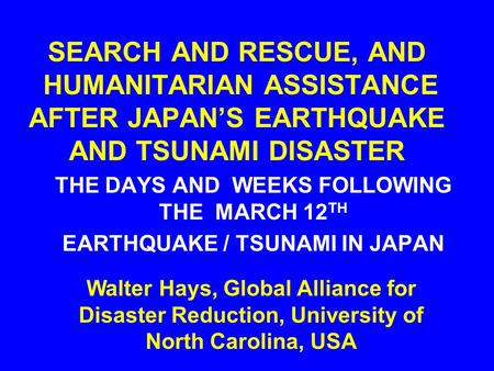 SEARCH AND RESCUE, AND HUMANITARIAN ASSISTANCE AFTER JAPAN'S EARTHQUAKE AND TSUNAMI DISASTER THE DAYS AND WEEKS FOLLOWING THE MARCH 12 TH EARTHQUAKE /