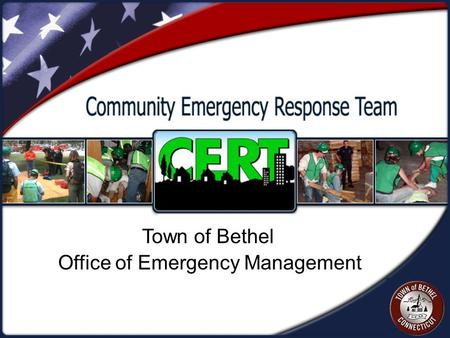 Office of Emergency Management Town of Bethel. Agenda  Welcome  Tom Galliford, Director of Emergency Management  What is CERT?  The Need for CERT.