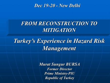 Dec 19-20 - New Delhi Murat Sungur BURSA Former Director Prime Ministry-PIU Republic of Turkey FROM RECONSTRUCTION TO MITIGATION Turkey's Experience in.