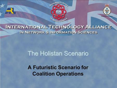 International Technology Alliance In Network & Information Sciences International Technology Alliance In Network & Information Sciences The Holistan Scenario.