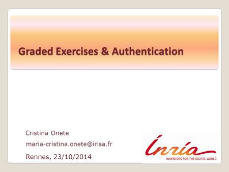 Rennes, 23/10/2014 Cristina Onete Graded Exercises & Authentication.