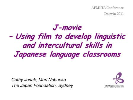 J-movie – Using film to develop linguistic and intercultural skills in Japanese language classrooms Cathy Jonak, Mari Nobuoka The Japan Foundation, Sydney.