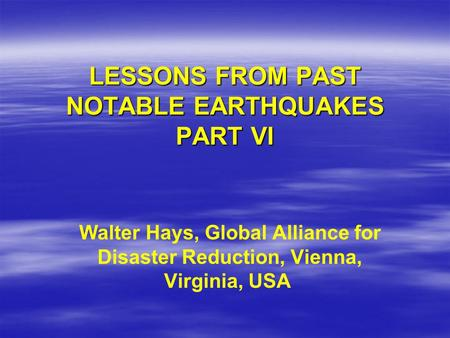LESSONS FROM PAST NOTABLE EARTHQUAKES PART VI Walter Hays, Global Alliance for Disaster Reduction, Vienna, Virginia, USA.
