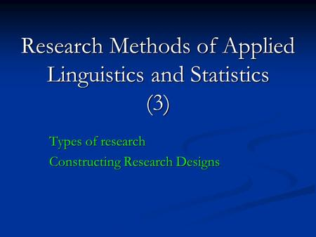 Research Methods of Applied Linguistics and Statistics (3) Types of research Constructing Research Designs.