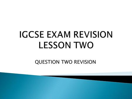 QUESTION TWO REVISION.  To develop the understanding and approach needed for Question Two of the exam.