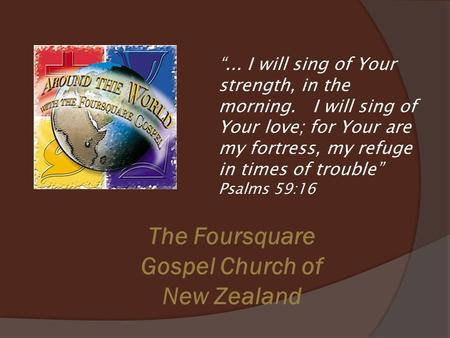 "The Foursquare Gospel Church of New Zealand ""... I will sing of Your strength, in the morning. I will sing of Your love; for Your are my fortress, my refuge."