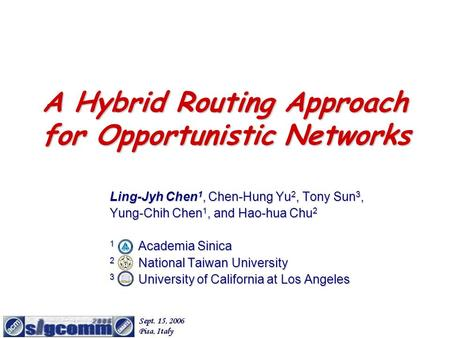 A Hybrid Routing Approach for Opportunistic Networks Ling-Jyh Chen 1, Chen-Hung Yu 2, Tony Sun 3, Yung-Chih Chen 1, and Hao-hua Chu 2 1 Academia Sinica.