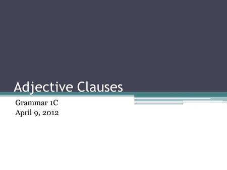 Adjective Clauses Grammar 1C April 9, 2012. Today's Class 5 Minute Quiz Course Evaluation Introduce Adjective Clauses Exercise Drills Activity Homework.