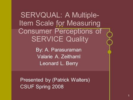 1 SERVQUAL: A Multiple- Item Scale for Measuring Consumer Perceptions of SERVICE Quality By: A. Parasuraman Valarie A. Zeithaml Leonard L. Berry Presented.