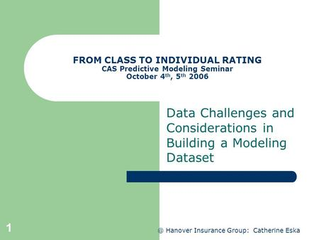@ Hanover Insurance Group: Catherine Eska 1 FROM CLASS TO INDIVIDUAL RATING CAS Predictive Modeling Seminar October 4 th, 5 th 2006 Data Challenges and.