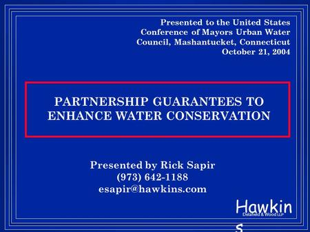 Hawkin s Delafield & Wood LLP PARTNERSHIP GUARANTEES TO ENHANCE WATER CONSERVATION Presented by Rick Sapir (973) 642-1188 Presented.
