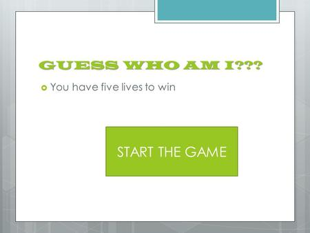 GUESS WHO AM I???  You have five lives to win START THE GAME.