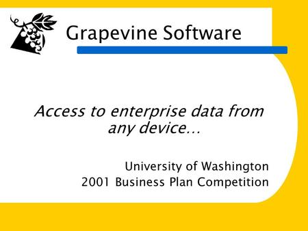 Access to Enterprise data from any device Grapevine Software Access to enterprise data from any device… University of Washington 2001 Business Plan Competition.