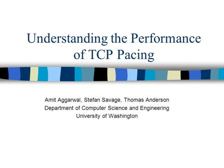 Understanding the Performance of TCP Pacing Amit Aggarwal, Stefan Savage, Thomas Anderson Department of Computer Science and Engineering University of.