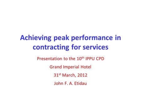 Achieving peak performance in contracting for services Presentation to the 10 th IPPU CPD Grand Imperial Hotel 31 st March, 2012 John F. A. Etidau.