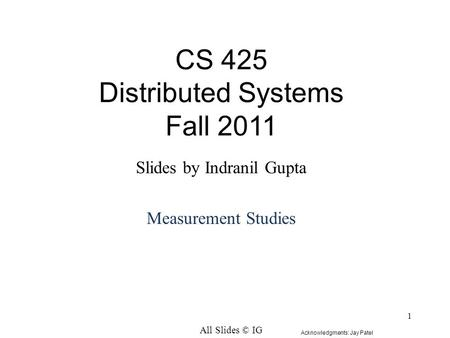 1 CS 425 Distributed Systems Fall 2011 Slides by Indranil Gupta Measurement Studies All Slides © IG Acknowledgments: Jay Patel.