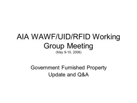 AIA WAWF/UID/RFID Working Group Meeting (May 9-10, 2006) Government Furnished Property Update and Q&A.