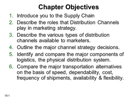 15-1 Chapter Objectives 1.Introduce you to the Supply Chain 2.Describe the roles that Distribution Channels play in marketing strategy. 3.Describe the.