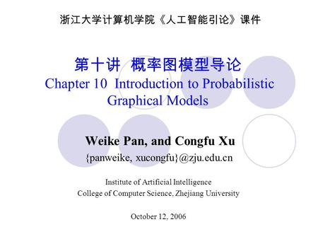 第十讲 概率图模型导论 Chapter 10 Introduction to Probabilistic Graphical Models Weike Pan, and Congfu Xu {panweike, Institute of Artificial.